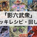 【遊戯王】『影六武衆』デッキとは?デッキレシピ・回し方等を徹底解説!