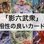 【遊戯王】『影六武衆』デッキを強化する!相性の良いカード18枚まとめ!