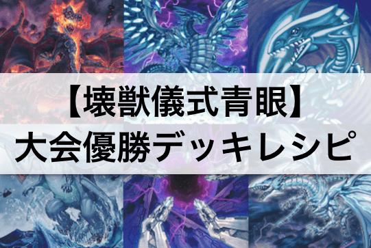 『壊獣儀式青眼(ブルーアイズ)』デッキ:大会優勝デッキレシピ・回し方