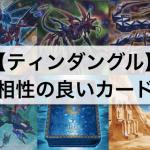 【遊戯王】『ティンダングル』デッキ:相性の良いおすすめカード24枚まとめ!