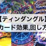 【ティンダングル徹底解説】デッキの特徴,カード効果,回し方,動きまとめ!