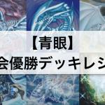 【遊戯王 環境】『青眼(ブルーアイズ)』大会優勝デッキレシピ,採用カードを解説,考察!