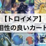 【トロイメア デッキ強化】相性の良いカード/テーマ10枚まとめ!【遊戯王】