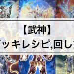 【武神(ぶじん)デッキ】大会優勝デッキレシピまとめ | 関連カード効果34枚,回し方も