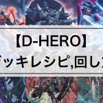 【D‐HEROデッキまとめ】大会優勝デッキレシピ,回し方,相性の良いカード