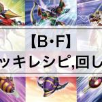 【B・F(ビーフォース)デッキ】デッキレシピ,カード効果12枚まとめ | 回し方,相性の良いカードも