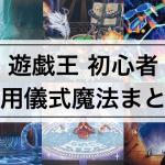 【遊戯王 初心者向け】汎用の儀式魔法カード7枚まとめ!