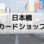 【日本橋の遊戯王買取】おすすめカードショップまとめ | 店舗で売る注意点も