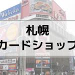 【札幌の遊戯王買取】おすすめカードショップまとめ | 店舗で売る注意点も